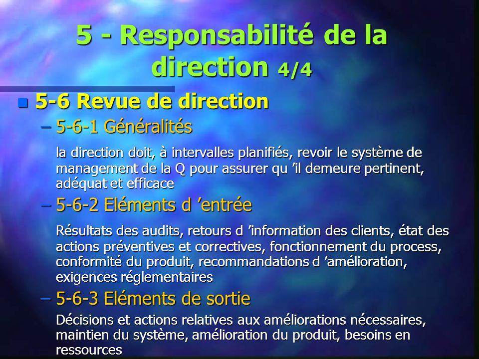 5 - Responsabilité de la direction 4/4 n 5-6 Revue de direction –5-6-1 Généralités la direction doit, à intervalles planifiés, revoir le système de management de la Q pour assurer qu il demeure pertinent, adéquat et efficace –5-6-2 Eléments d entrée Résultats des audits, retours d information des clients, état des actions préventives et correctives, fonctionnement du process, conformité du produit, recommandations d amélioration, exigences réglementaires –5-6-3 Eléments de sortie Décisions et actions relatives aux améliorations nécessaires, maintien du système, amélioration du produit, besoins en ressources