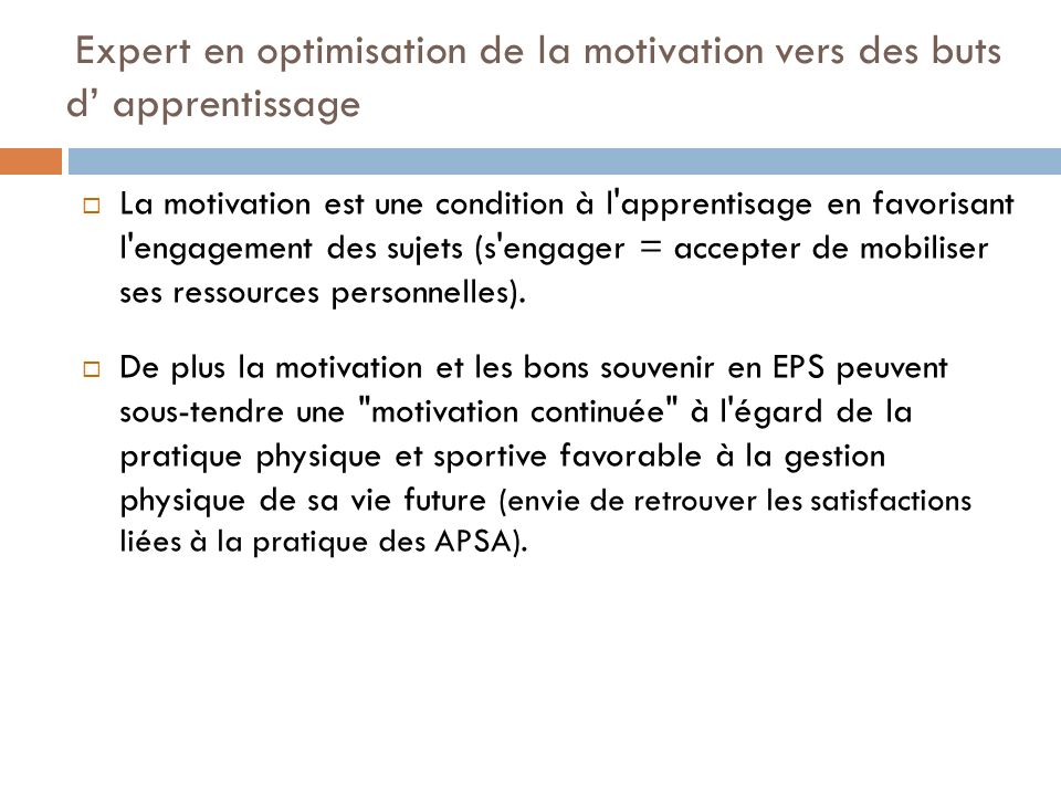 Expert en optimisation de la motivation vers des buts d apprentissage La motivation est une condition à l apprentisage en favorisant l engagement des sujets (s engager = accepter de mobiliser ses ressources personnelles).