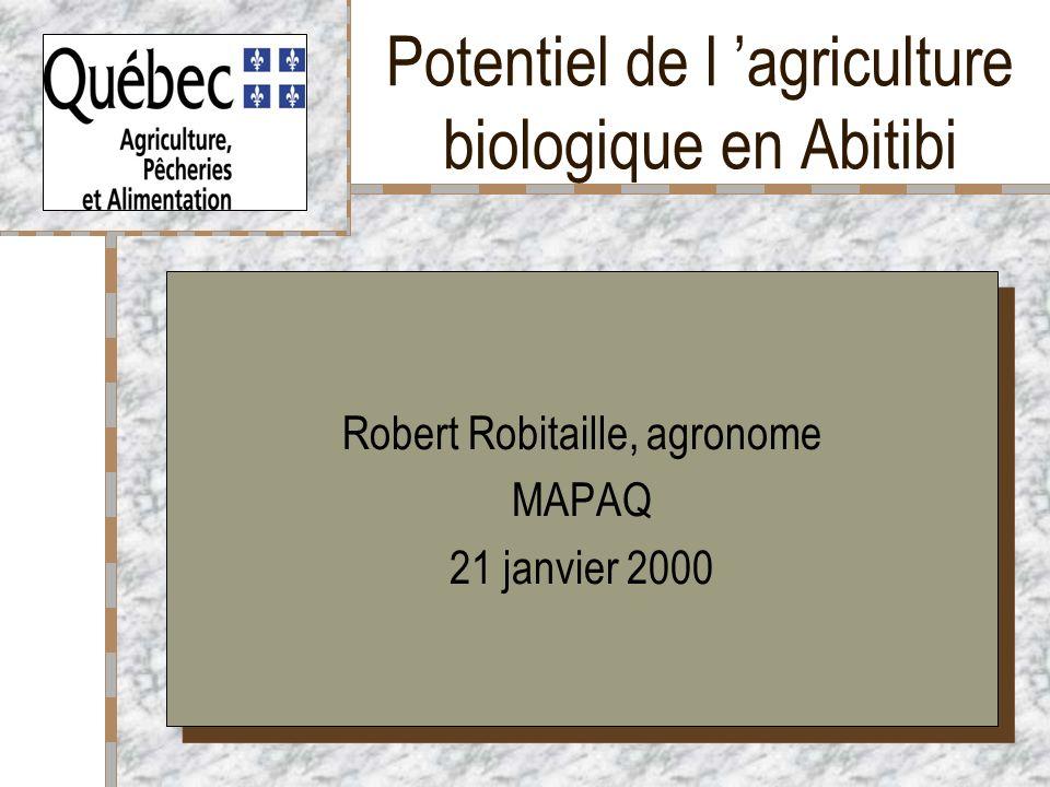 Potentiel de l agriculture biologique en Abitibi Robert Robitaille, agronome MAPAQ 21 janvier 2000 Robert Robitaille, agronome MAPAQ 21 janvier 2000