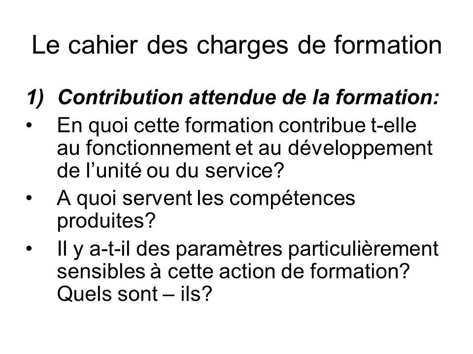 Le cahier des charges de formation 1)Contribution attendue de la formation: En quoi cette formation contribue t-elle au fonctionnement et au développement de lunité ou du service.
