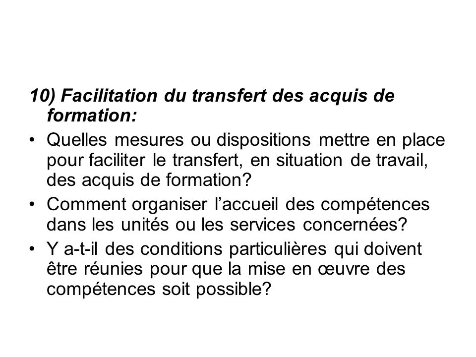 10) Facilitation du transfert des acquis de formation: Quelles mesures ou dispositions mettre en place pour faciliter le transfert, en situation de travail, des acquis de formation.