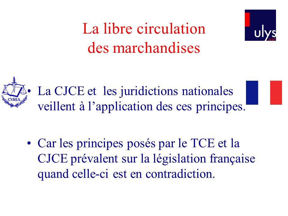 La libre circulation des marchandises La CJCE et les juridictions nationales veillent à lapplication des ces principes. Car les principes posés par le