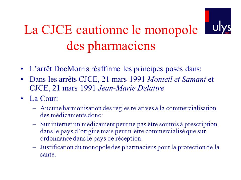 La CJCE cautionne le monopole des pharmaciens Larrêt DocMorris réaffirme les principes posés dans: Dans les arrêts CJCE, 21 mars 1991 Monteil et Saman