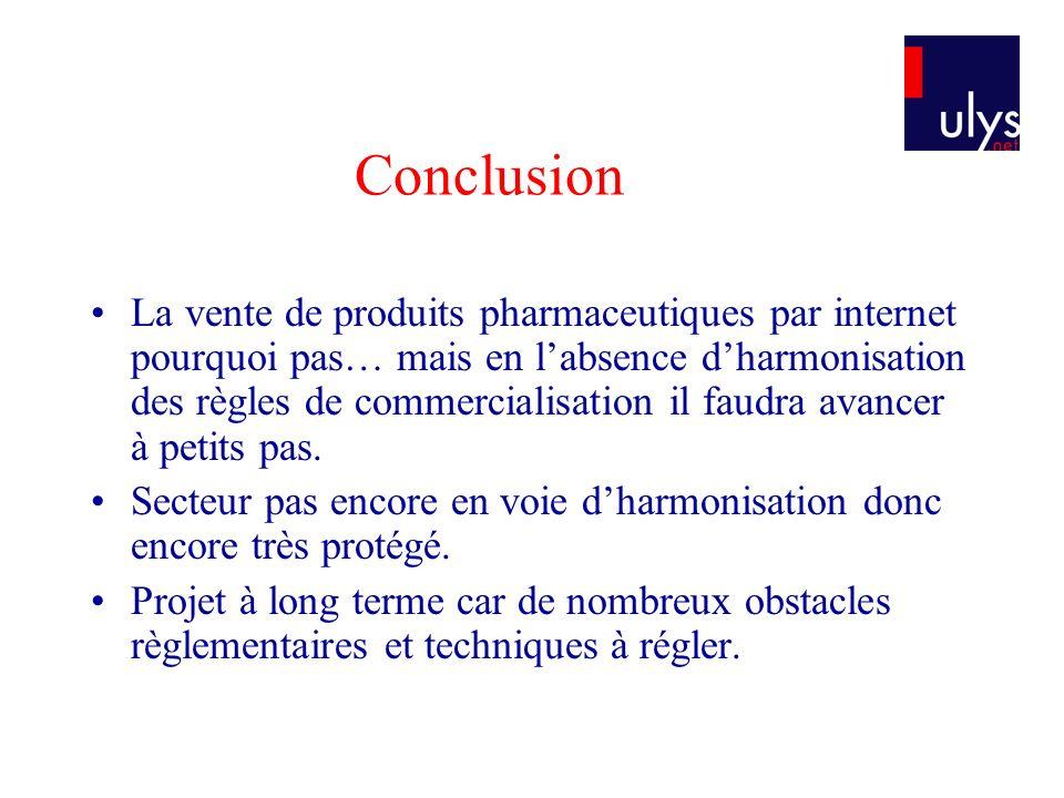Conclusion La vente de produits pharmaceutiques par internet pourquoi pas… mais en labsence dharmonisation des règles de commercialisation il faudra a