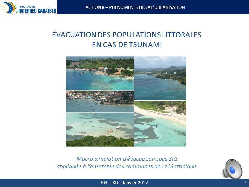 ACTION 8 – PHÉNOMÈNES LIÉS À LURBANISATION RG – IRD – Janvier 2012 1 ÉVACUATION DES POPULATIONS LITTORALES EN CAS DE TSUNAMI Macro-simulation dévacuation sous SIG appliquée à lensemble des communes de la Martinique