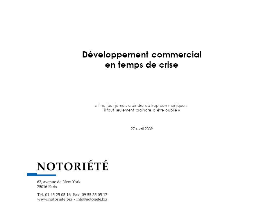 Développement commercial en temps de crise « Il ne faut jamais craindre de trop communiquer, il faut seulement craindre dêtre oublié » 27 avril 2009