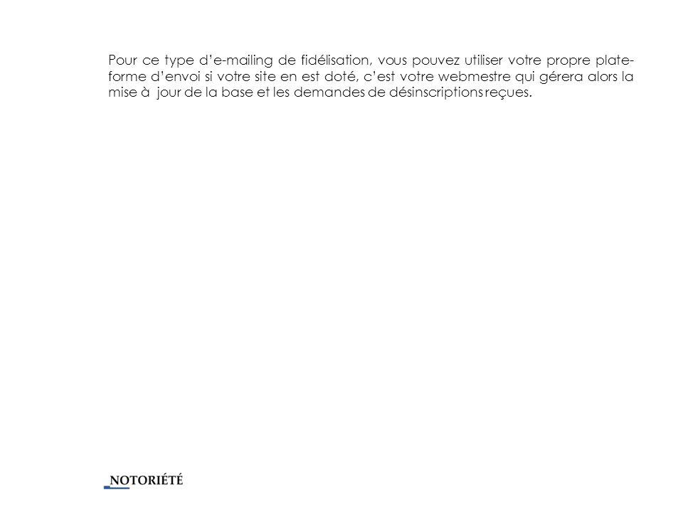 Pour ce type de-mailing de fidélisation, vous pouvez utiliser votre propre plate- forme denvoi si votre site en est doté, cest votre webmestre qui gérera alors la mise à jour de la base et les demandes de désinscriptions reçues.