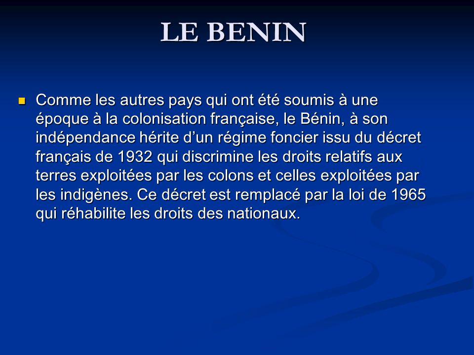 LE BENIN Comme les autres pays qui ont été soumis à une époque à la colonisation française, le Bénin, à son indépendance hérite dun régime foncier issu du décret français de 1932 qui discrimine les droits relatifs aux terres exploitées par les colons et celles exploitées par les indigènes.