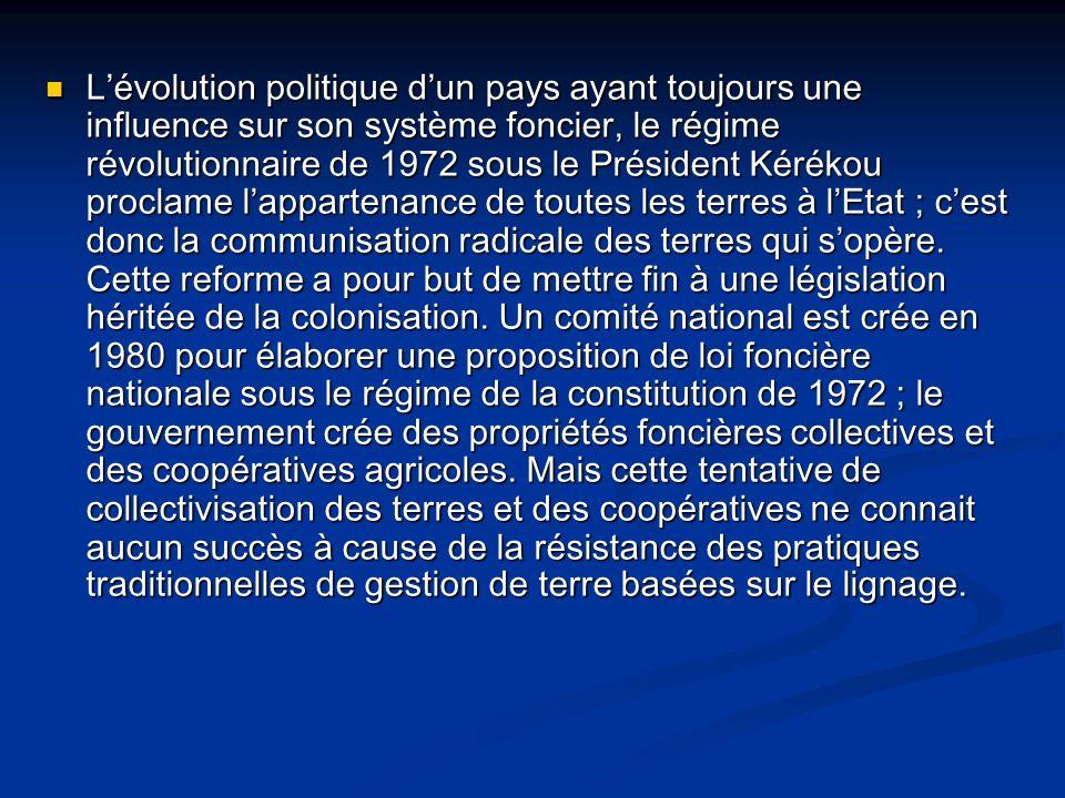 Lévolution politique dun pays ayant toujours une influence sur son système foncier, le régime révolutionnaire de 1972 sous le Président Kérékou proclame lappartenance de toutes les terres à lEtat ; cest donc la communisation radicale des terres qui sopère.