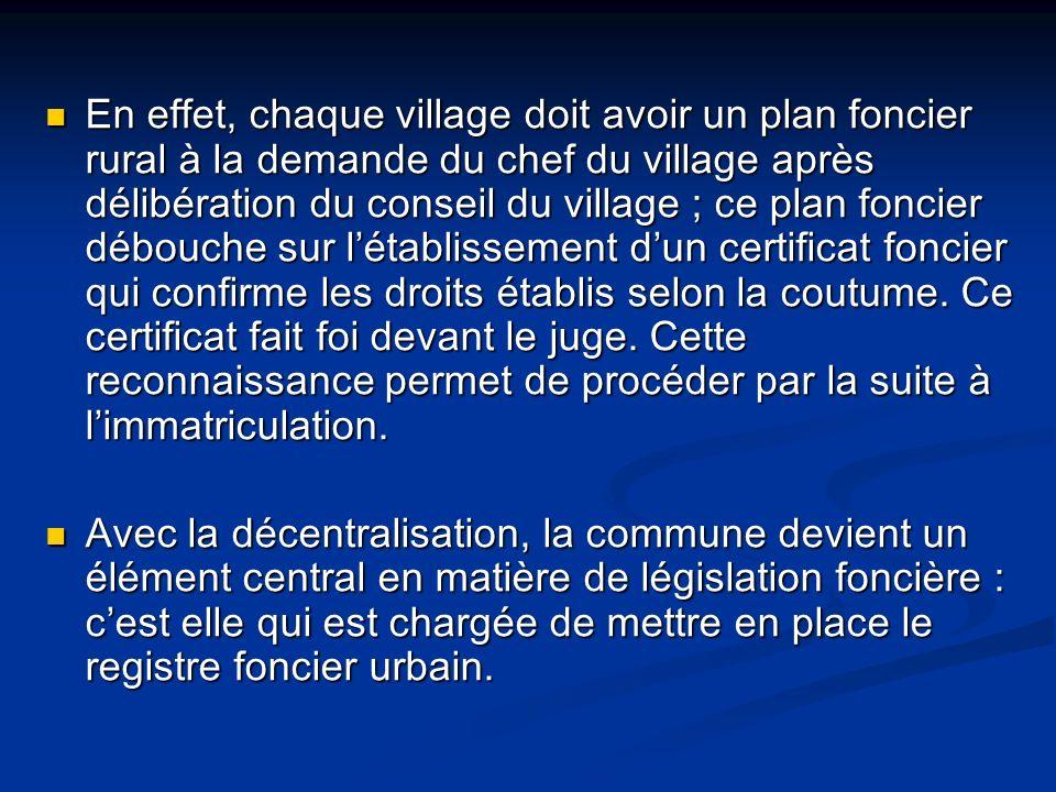 En effet, chaque village doit avoir un plan foncier rural à la demande du chef du village après délibération du conseil du village ; ce plan foncier débouche sur létablissement dun certificat foncier qui confirme les droits établis selon la coutume.