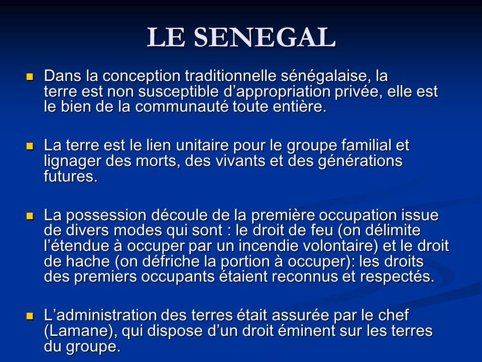 LE SENEGAL Dans la conception traditionnelle sénégalaise, la terre est non susceptible dappropriation privée, elle est le bien de la communauté toute entière.