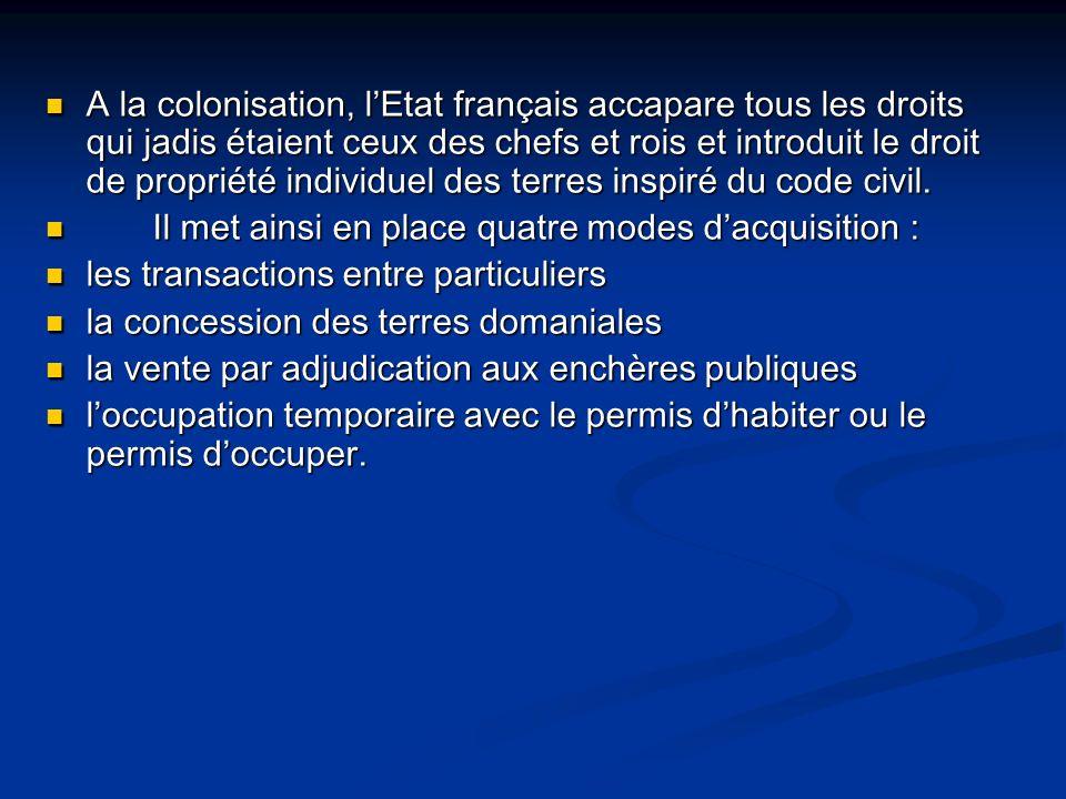 A la colonisation, lEtat français accapare tous les droits qui jadis étaient ceux des chefs et rois et introduit le droit de propriété individuel des terres inspiré du code civil.