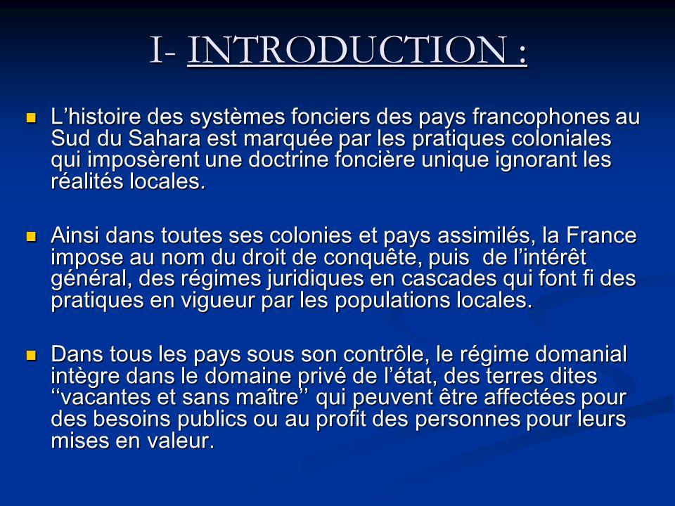 I- INTRODUCTION : Lhistoire des systèmes fonciers des pays francophones au Sud du Sahara est marquée par les pratiques coloniales qui imposèrent une doctrine foncière unique ignorant les réalités locales.