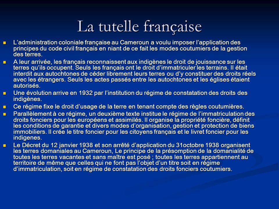 La tutelle française Ladministration coloniale française au Cameroun a voulu imposer lapplication des principes du code civil français en niant de ce fait les modes coutumiers de la gestion des terres.