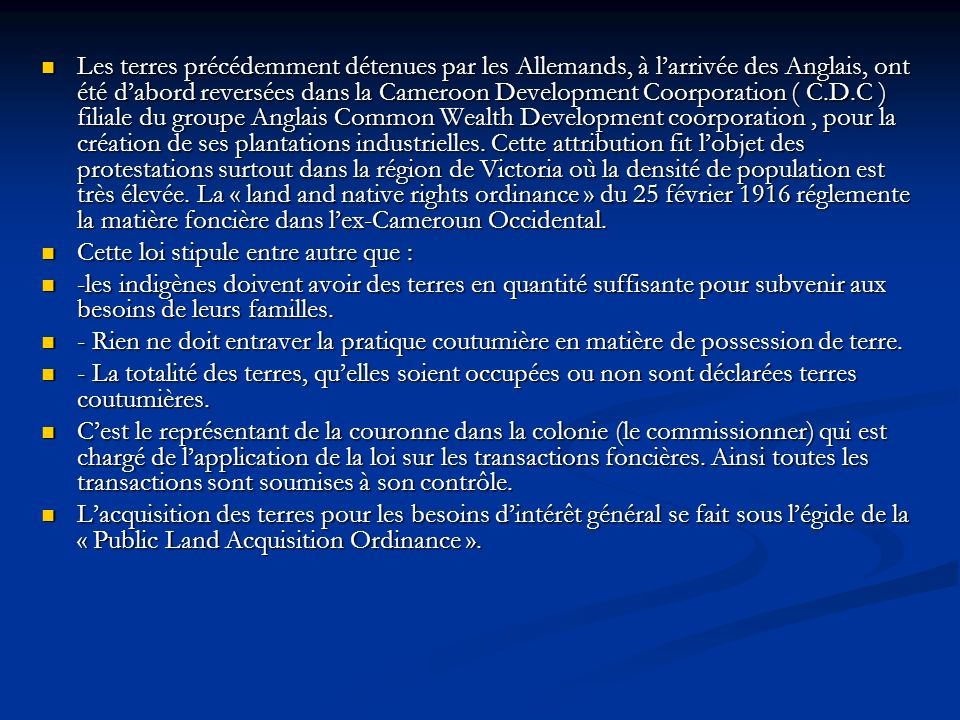 Les terres précédemment détenues par les Allemands, à larrivée des Anglais, ont été dabord reversées dans la Cameroon Development Coorporation ( C.D.C ) filiale du groupe Anglais Common Wealth Development coorporation, pour la création de ses plantations industrielles.