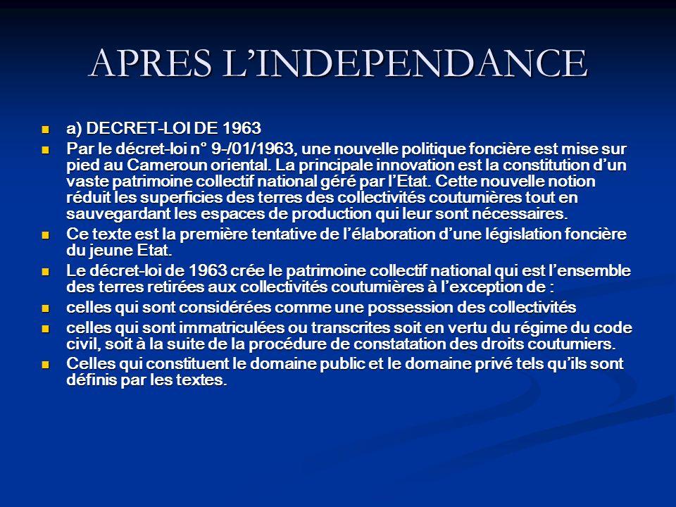 APRES LINDEPENDANCE a) DECRET-LOI DE 1963 a) DECRET-LOI DE 1963 Par le décret-loi n° 9-/01/1963, une nouvelle politique foncière est mise sur pied au Cameroun oriental.
