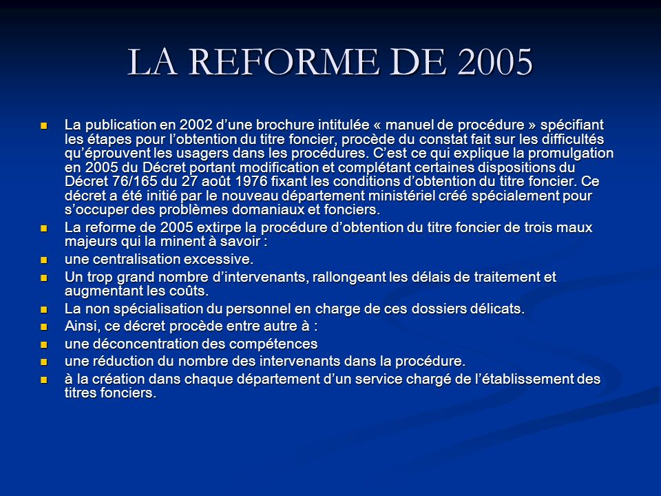 LA REFORME DE 2005 La publication en 2002 dune brochure intitulée « manuel de procédure » spécifiant les étapes pour lobtention du titre foncier, procède du constat fait sur les difficultés quéprouvent les usagers dans les procédures.