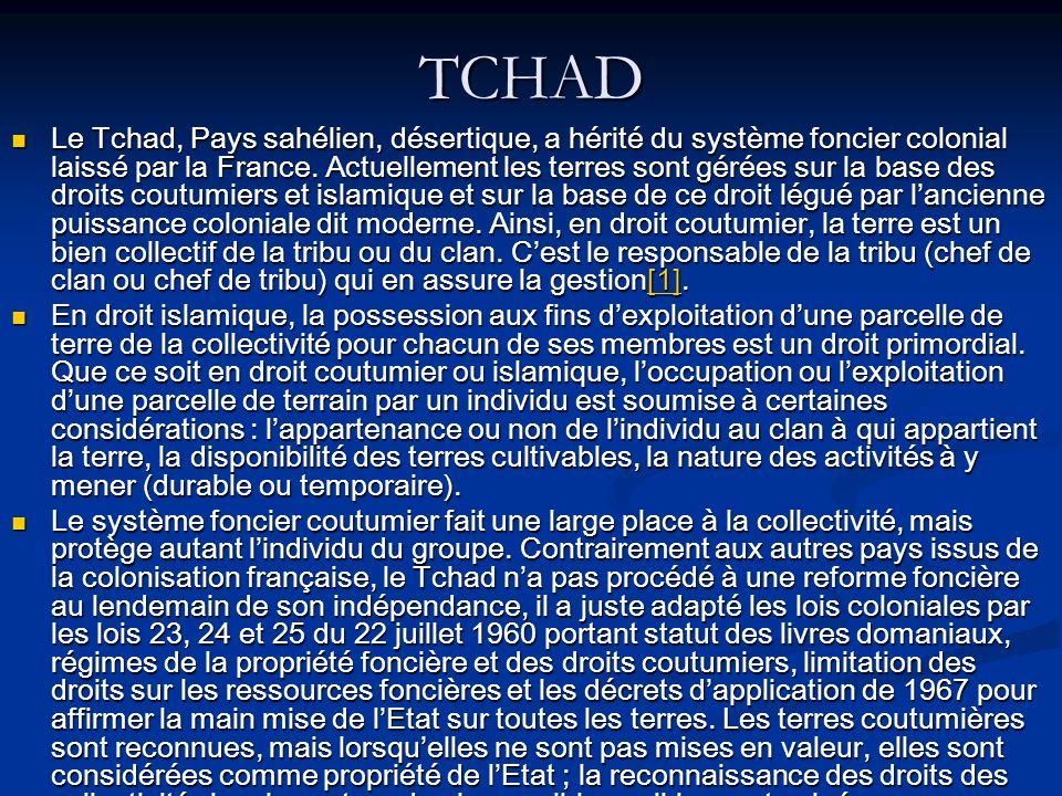 TCHAD Le Tchad, Pays sahélien, désertique, a hérité du système foncier colonial laissé par la France. Actuellement les terres sont gérées sur la base