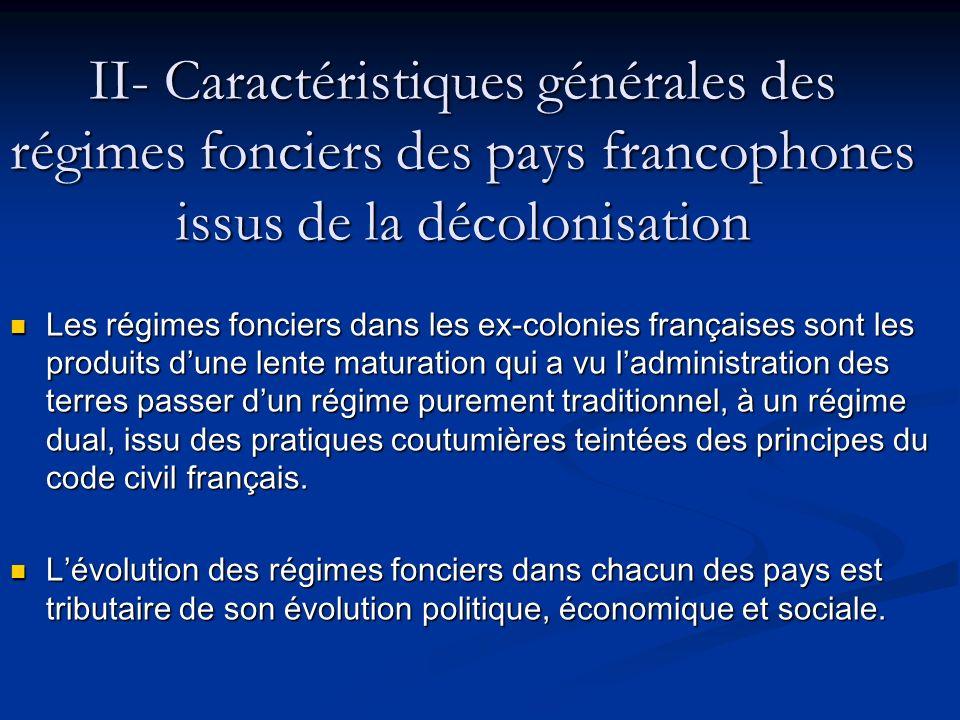 II- Caractéristiques générales des régimes fonciers des pays francophones issus de la décolonisation Les régimes fonciers dans les ex-colonies françai
