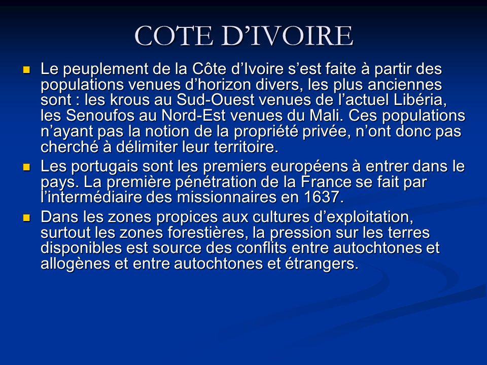 COTE DIVOIRE Le peuplement de la Côte dIvoire sest faite à partir des populations venues dhorizon divers, les plus anciennes sont : les krous au Sud-Ouest venues de lactuel Libéria, les Senoufos au Nord-Est venues du Mali.