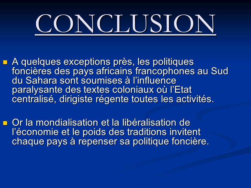 CONCLUSION A quelques exceptions près, les politiques foncières des pays africains francophones au Sud du Sahara sont soumises à linfluence paralysante des textes coloniaux où lEtat centralisé, dirigiste régente toutes les activités.