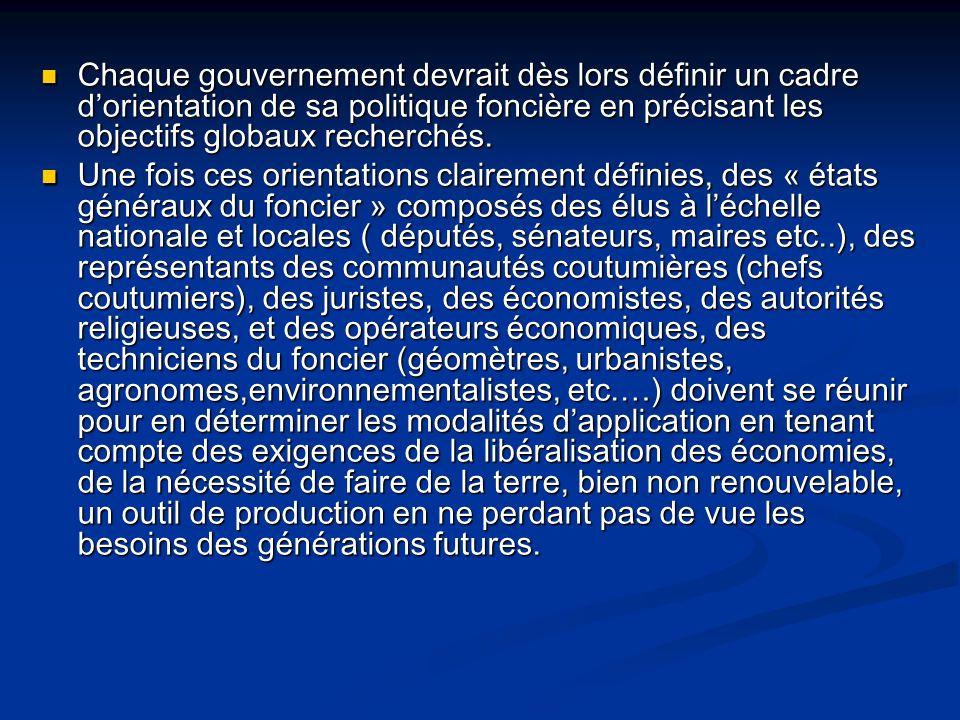 Chaque gouvernement devrait dès lors définir un cadre dorientation de sa politique foncière en précisant les objectifs globaux recherchés. Chaque gouv