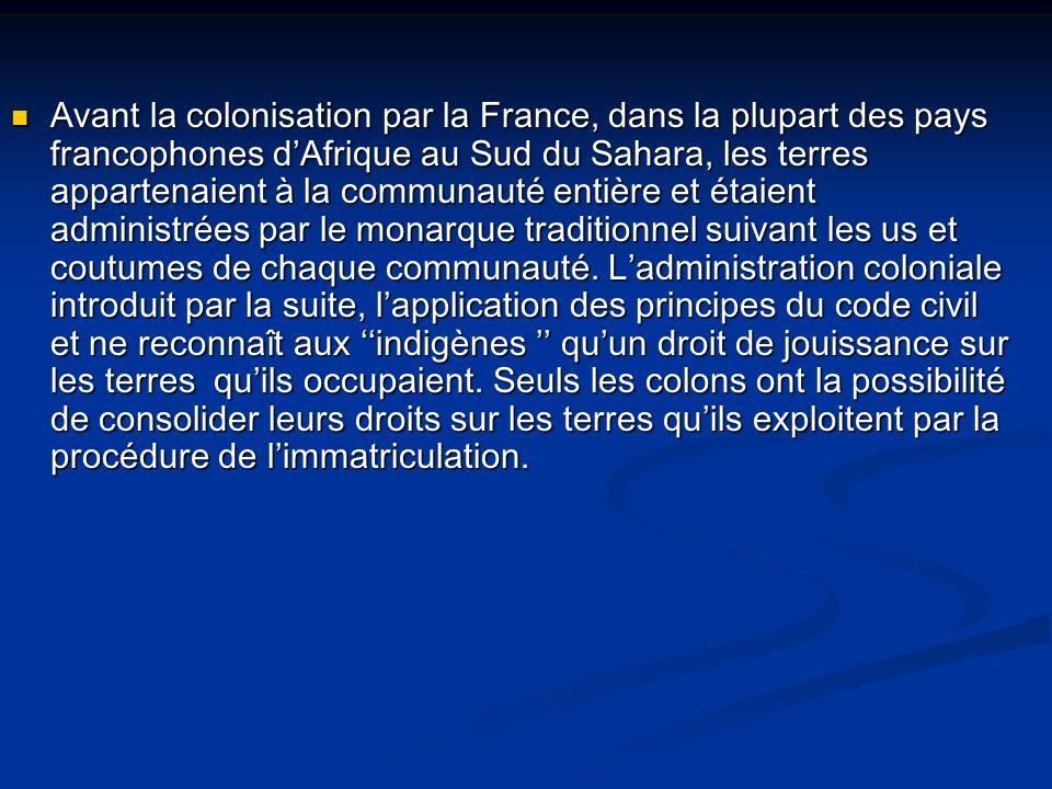 Avant la colonisation par la France, dans la plupart des pays francophones dAfrique au Sud du Sahara, les terres appartenaient à la communauté entière et étaient administrées par le monarque traditionnel suivant les us et coutumes de chaque communauté.