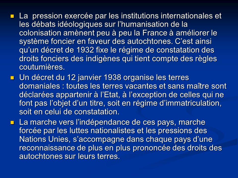 La pression exercée par les institutions internationales et les débats idéologiques sur lhumanisation de la colonisation amènent peu à peu la France à améliorer le système foncier en faveur des autochtones.