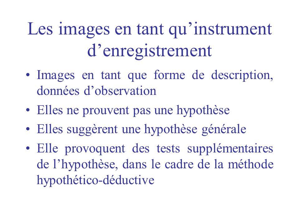 Les images en tant quinstrument denregistrement Images en tant que forme de description, données dobservation Elles ne prouvent pas une hypothèse Elle