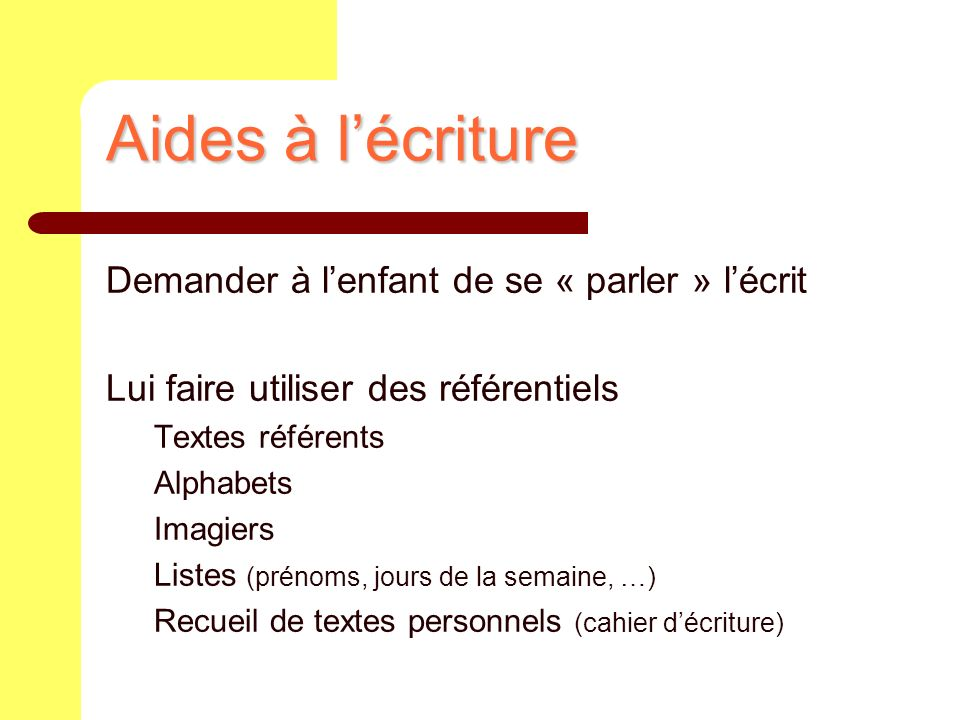 Aides à lécriture Demander à lenfant de se « parler » lécrit Lui faire utiliser des référentiels Textes référents Alphabets Imagiers Listes (prénoms,