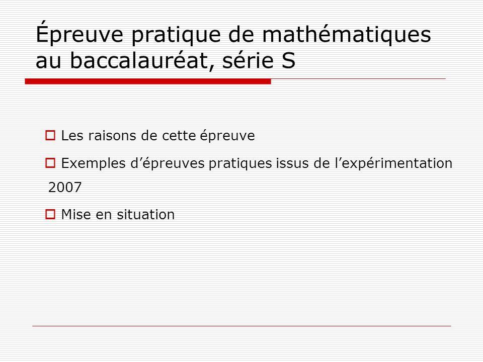 Épreuve pratique de mathématiques au baccalauréat, série S Les raisons de cette épreuve Exemples dépreuves pratiques issus de lexpérimentation 2007 Mi
