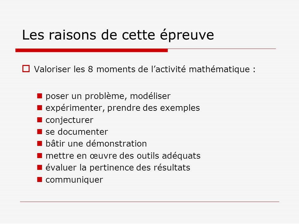 Les raisons de cette épreuve Valoriser les 8 moments de lactivité mathématique : poser un problème, modéliser expérimenter, prendre des exemples conje