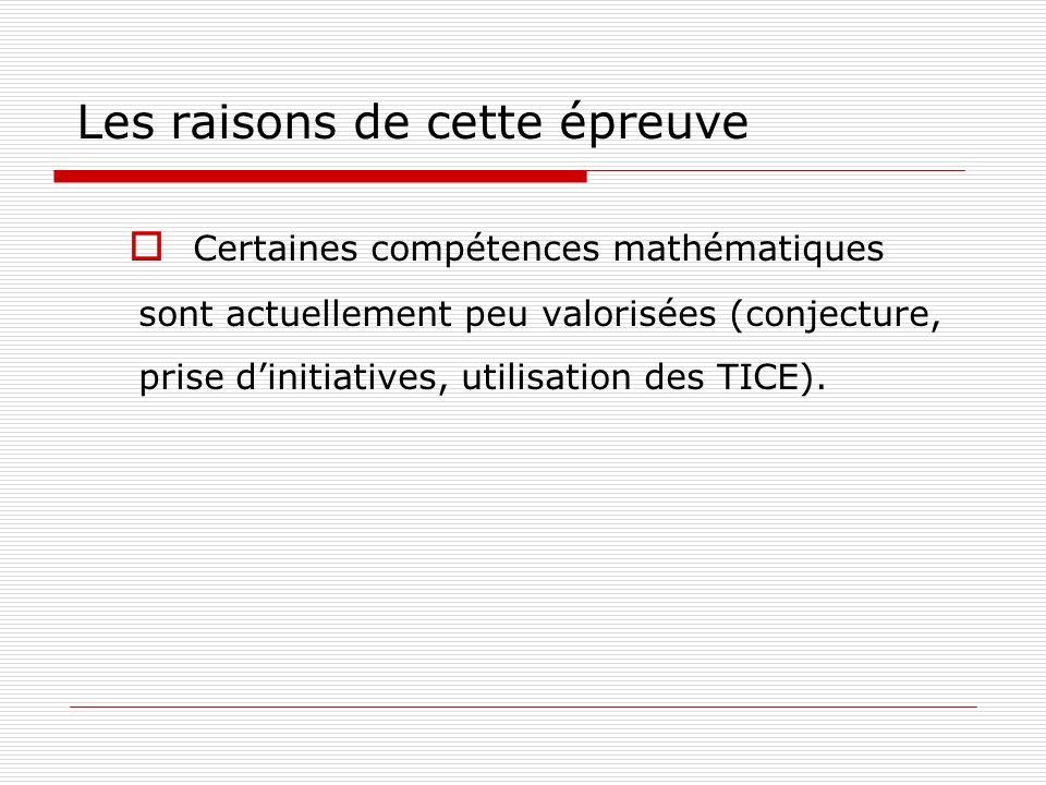 Les raisons de cette épreuve Certaines compétences mathématiques sont actuellement peu valorisées (conjecture, prise dinitiatives, utilisation des TIC