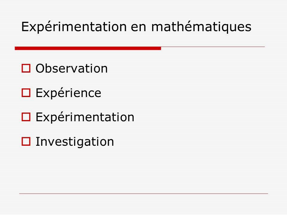 Expérimentation en mathématiques Observation Expérience Expérimentation Investigation