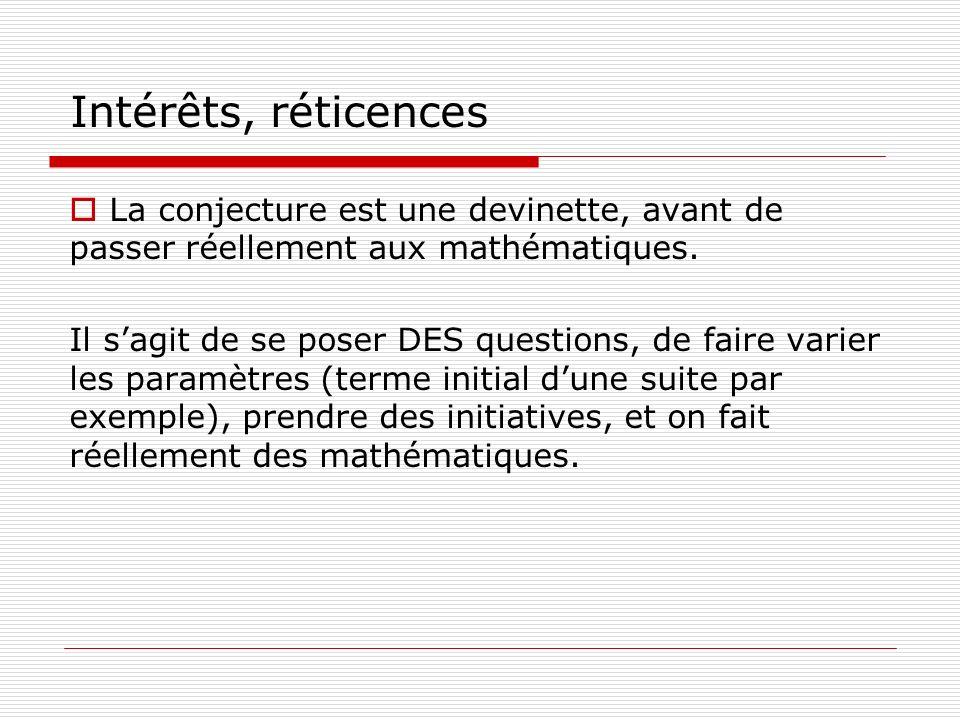 Intérêts, réticences La conjecture est une devinette, avant de passer réellement aux mathématiques. Il sagit de se poser DES questions, de faire varie