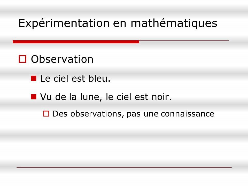Expérimentation en mathématiques Observation Le ciel est bleu. Vu de la lune, le ciel est noir. Des observations, pas une connaissance