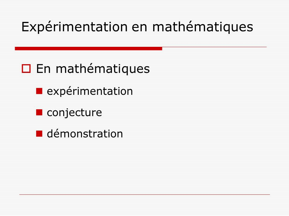 Expérimentation en mathématiques Lexpérimentation prend place à presque tous les niveaux de lactivité mathématique.