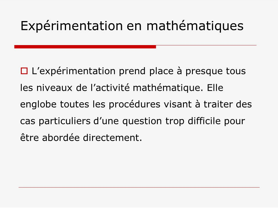 Expérimentation en mathématiques Lexpérimentation permet notamment : de trouver déventuels contre-exemples ; de comprendre comment la question se résout dans des cas particuliers et en quoi les arguments se généralisent ou non ; de faire des conjectures sur des situations voisines.