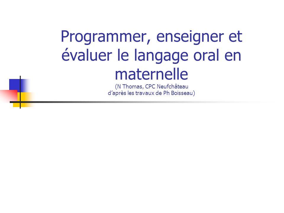 Programmer, enseigner et évaluer le langage oral en maternelle (N Thomas, CPC Neufchâteau daprès les travaux de Ph Boisseau)