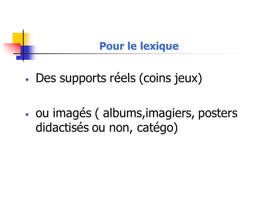 Pour le lexique Des supports réels (coins jeux) ou imagés ( albums,imagiers, posters didactisés ou non, catégo)