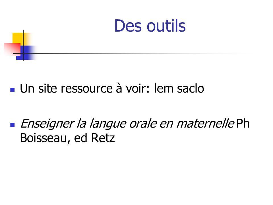 Des outils Un site ressource à voir: lem saclo Enseigner la langue orale en maternelle Ph Boisseau, ed Retz