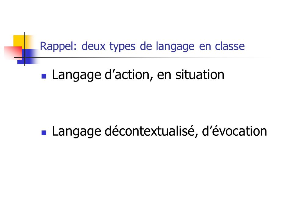 Rappel: deux types de langage en classe Langage daction, en situation Langage décontextualisé, dévocation