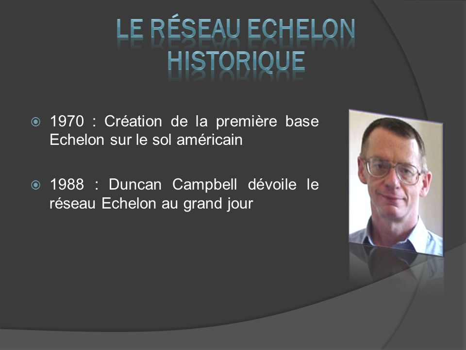 1970 : Création de la première base Echelon sur le sol américain 1988 : Duncan Campbell dévoile le réseau Echelon au grand jour