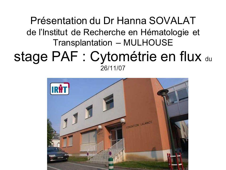 Présentation du Dr Hanna SOVALAT de lInstitut de Recherche en Hématologie et Transplantation – MULHOUSE stage PAF : Cytométrie en flux du 26/11/07