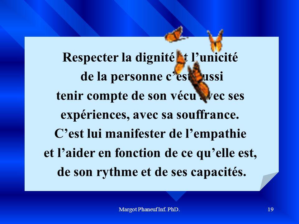 Margot Phaneuf Inf. PhD.19 Respecter la dignité et lunicité de la personne cest aussi tenir compte de son vécu avec ses expériences, avec sa souffranc