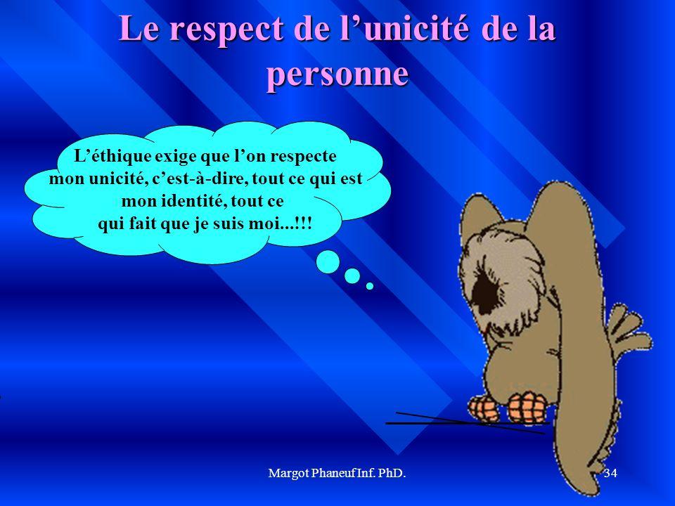 Margot Phaneuf Inf. PhD.34 Le respect de lunicité de la personne Léthique exige que lon respecte mon unicité, cest-à-dire, tout ce qui est mon identit
