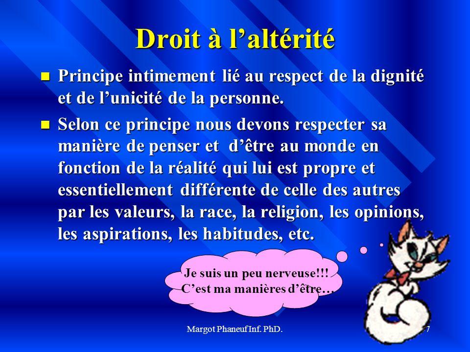 Margot Phaneuf Inf. PhD.37 Droit à laltérité Principe intimement lié au respect de la dignité et de lunicité de la personne. Principe intimement lié a