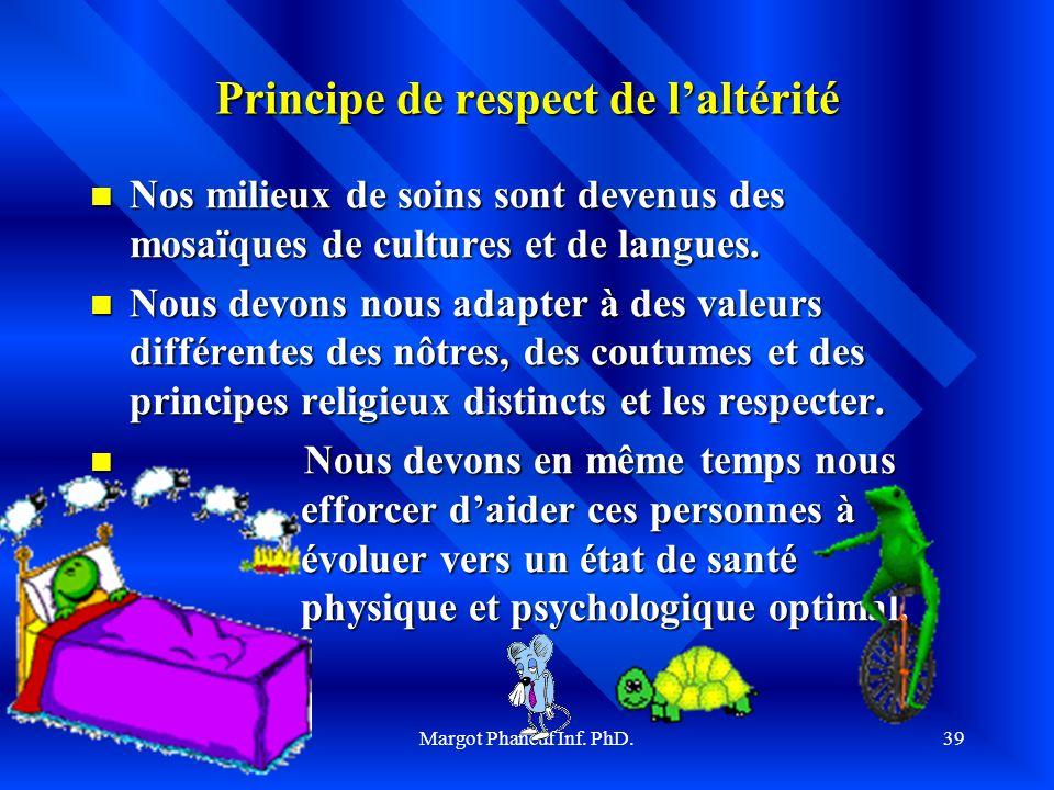 Margot Phaneuf Inf. PhD.39 Principe de respect de laltérité Nos milieux de soins sont devenus des mosaïques de cultures et de langues. Nos milieux de
