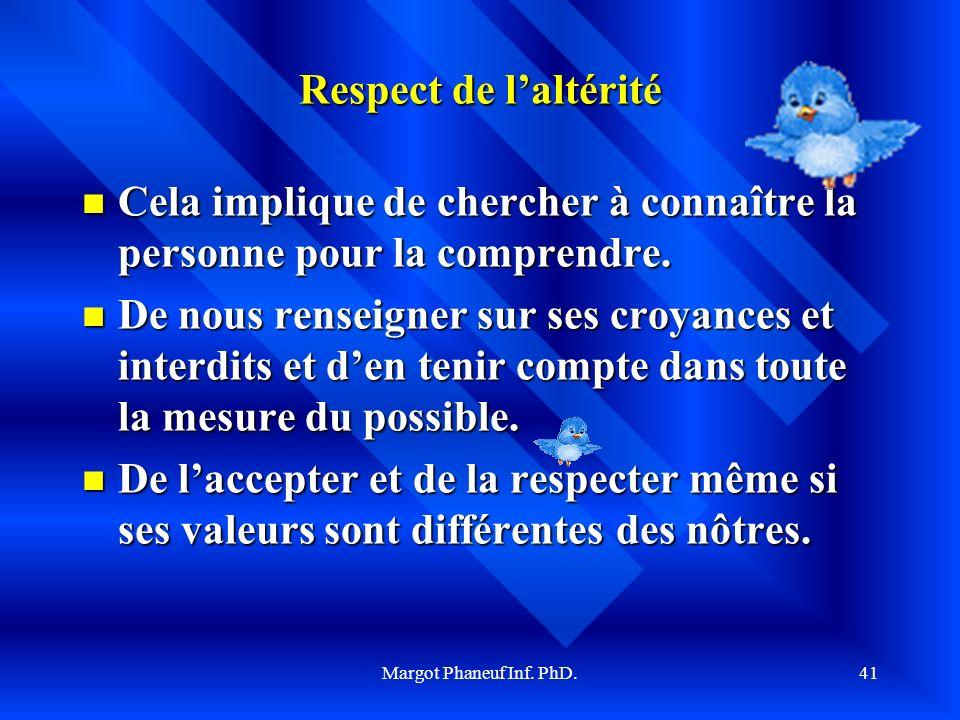 Margot Phaneuf Inf. PhD.41 Respect de laltérité Cela implique de chercher à connaître la personne pour la comprendre. Cela implique de chercher à conn