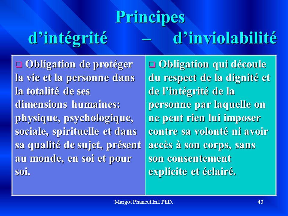 Margot Phaneuf Inf. PhD.43 Principes dintégrité – dinviolabilité Obligation de protéger la vie et la personne dans la totalité de ses dimensions humai